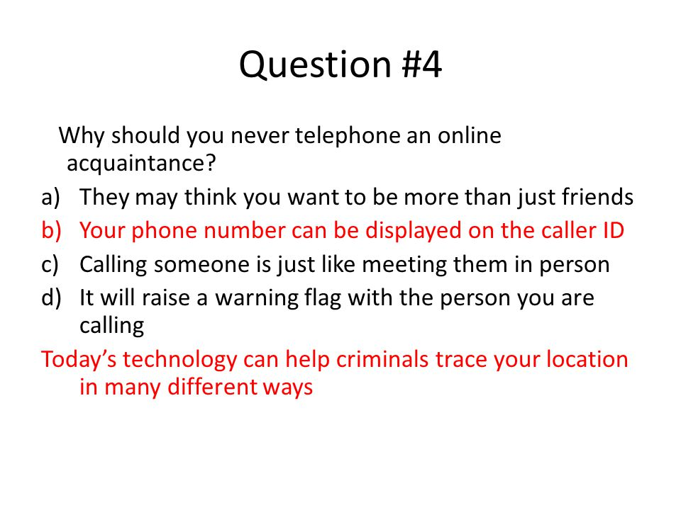 Question #4 Why should you never telephone an online acquaintance.