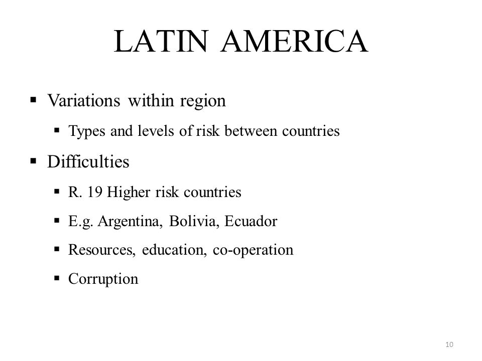 LATIN AMERICA  Variations within region  Types and levels of risk between countries  Difficulties  R.