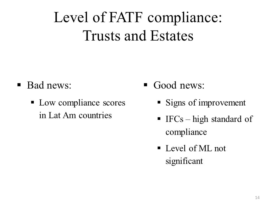 Level of FATF compliance: Trusts and Estates  Bad news:  Low compliance scores in Lat Am countries  Good news:  Signs of improvement  IFCs – high standard of compliance  Level of ML not significant 14