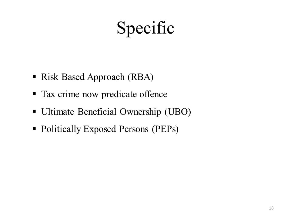 Specific  Risk Based Approach (RBA)  Tax crime now predicate offence  Ultimate Beneficial Ownership (UBO)  Politically Exposed Persons (PEPs) 18