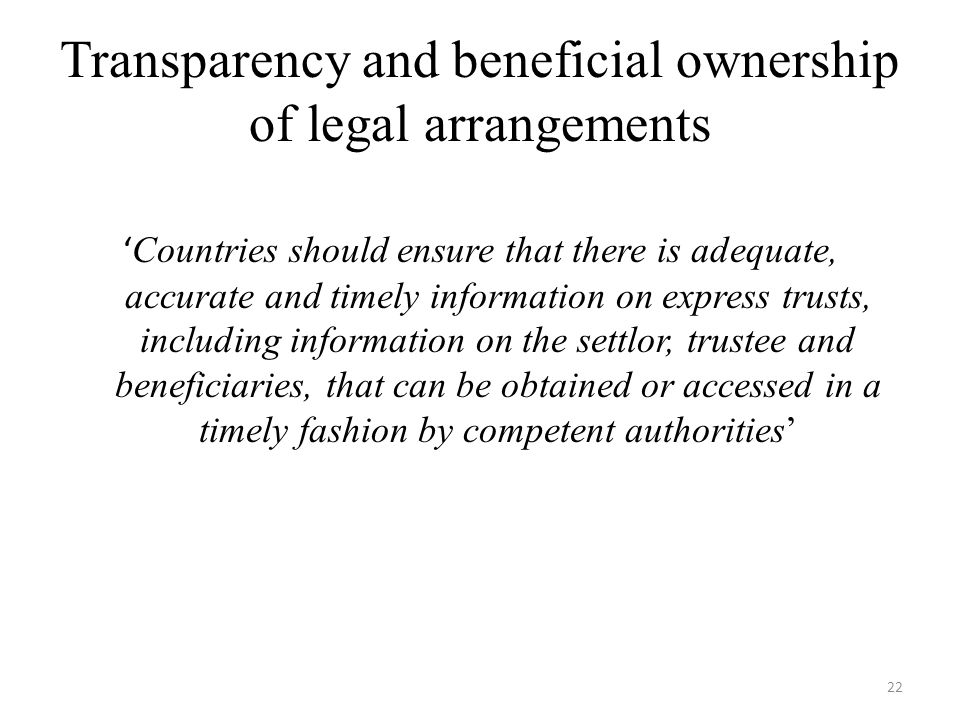 Transparency and beneficial ownership of legal arrangements ' Countries should ensure that there is adequate, accurate and timely information on express trusts, including information on the settlor, trustee and beneficiaries, that can be obtained or accessed in a timely fashion by competent authorities' 22
