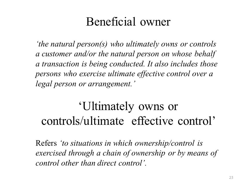 Beneficial owner 'the natural person(s) who ultimately owns or controls a customer and/or the natural person on whose behalf a transaction is being conducted.