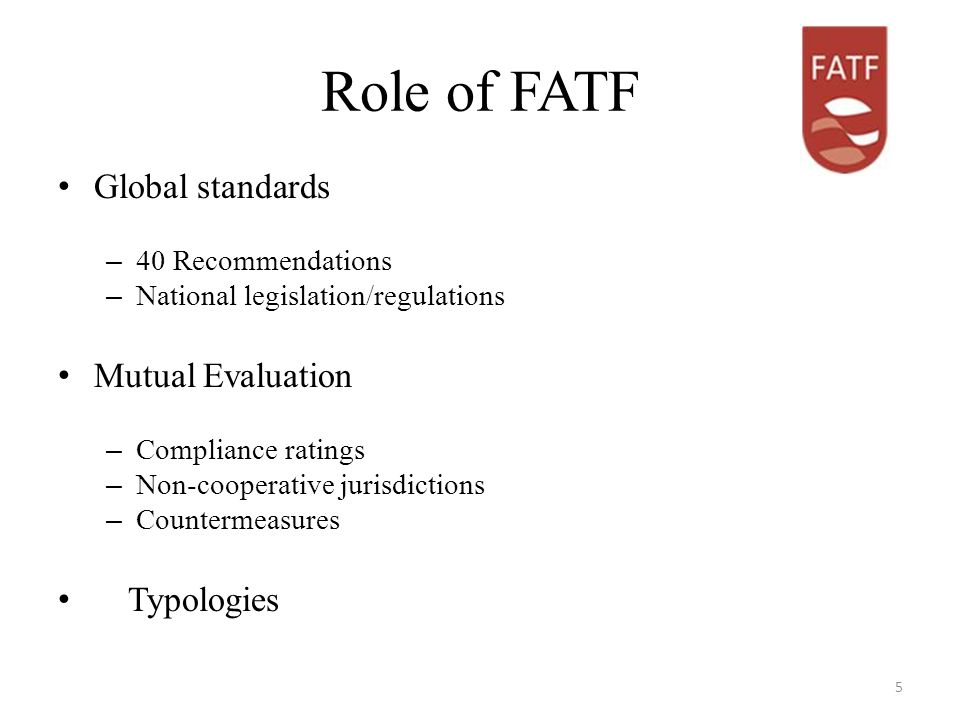 Role of FATF Global standards – 40 Recommendations – National legislation/regulations Mutual Evaluation – Compliance ratings – Non-cooperative jurisdictions – Countermeasures Typologies 5