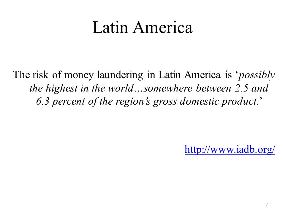 Latin America The risk of money laundering in Latin America is 'possibly the highest in the world…somewhere between 2.5 and 6.3 percent of the region's gross domestic product.'   7