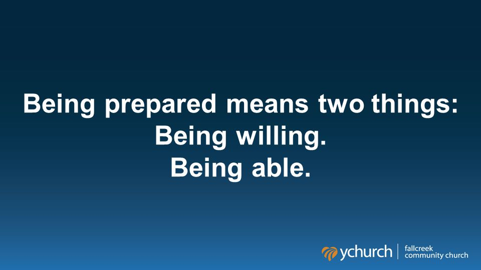 Being prepared means two things: Being willing. Being able.