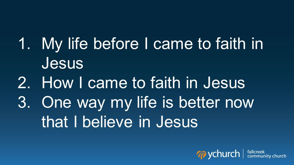 1.My life before I came to faith in Jesus 2.How I came to faith in Jesus 3.One way my life is better now that I believe in Jesus