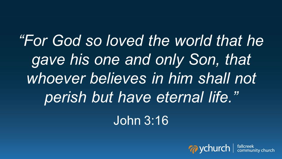 """""""For God so loved the world that he gave his one and only Son, that whoever believes in him shall not perish but have eternal life."""" John 3:16"""