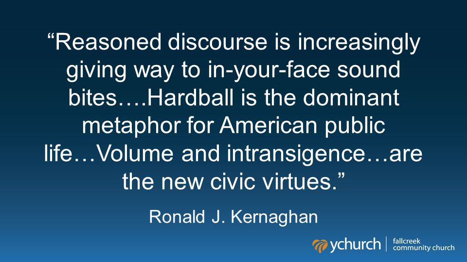 """""""Reasoned discourse is increasingly giving way to in-your-face sound bites….Hardball is the dominant metaphor for American public life…Volume and intr"""
