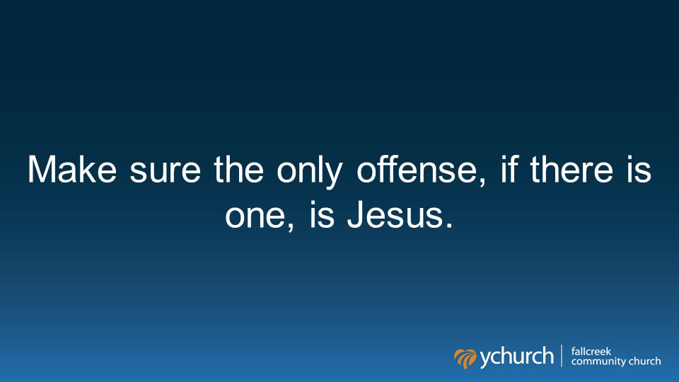 Make sure the only offense, if there is one, is Jesus.