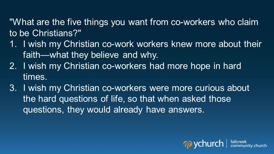 What are the five things you want from co-workers who claim to be Christians? 1.I wish my Christian co-work workers knew more about their faith—what they believe and why.
