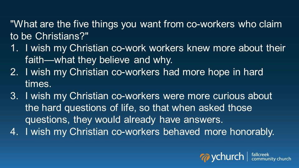 What are the five things you want from co-workers who claim to be Christians 1.I wish my Christian co-work workers knew more about their faith—what they believe and why.