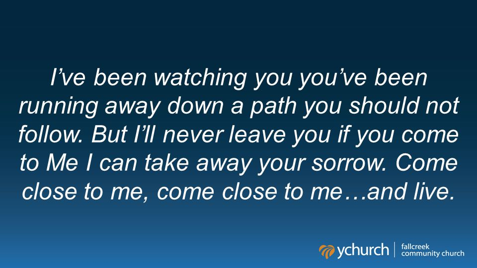I've been watching you you've been running away down a path you should not follow.