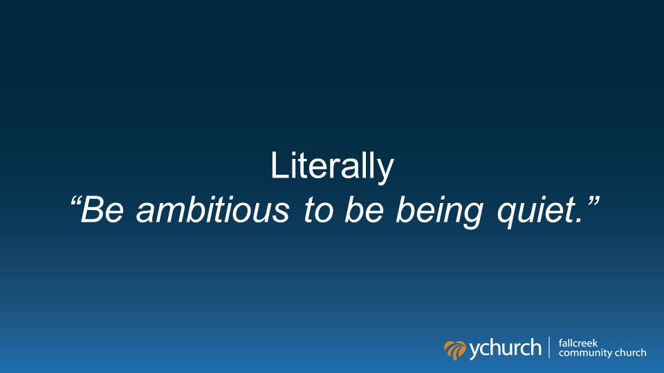 Literally Be ambitious to be being quiet.