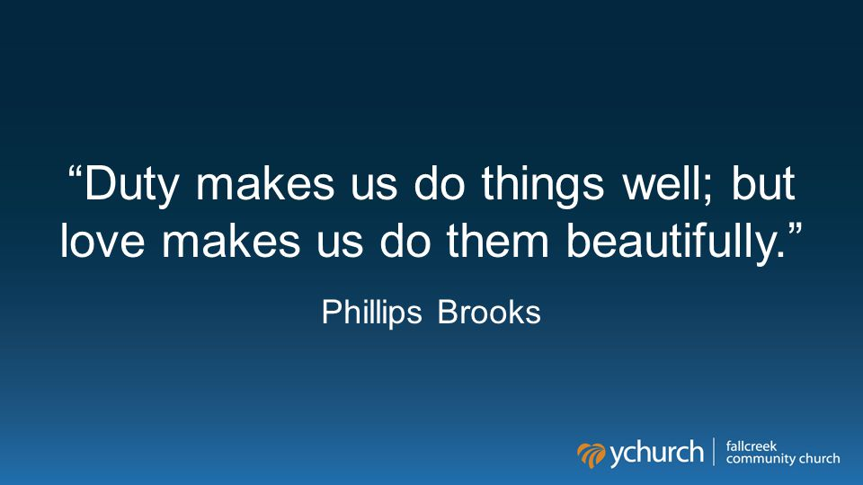 """""""Duty makes us do things well; but love makes us do them beautifully."""" Phillips Brooks"""
