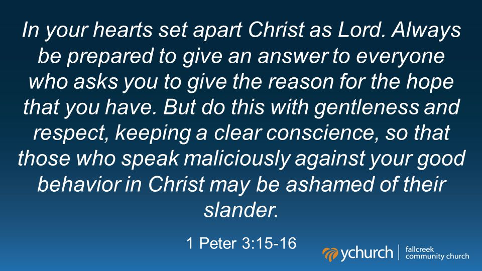 In your hearts set apart Christ as Lord. Always be prepared to give an answer to everyone who asks you to give the reason for the hope that you have.