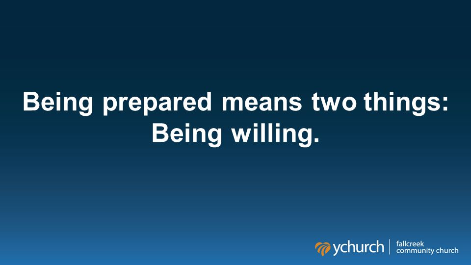 Being prepared means two things: Being willing.