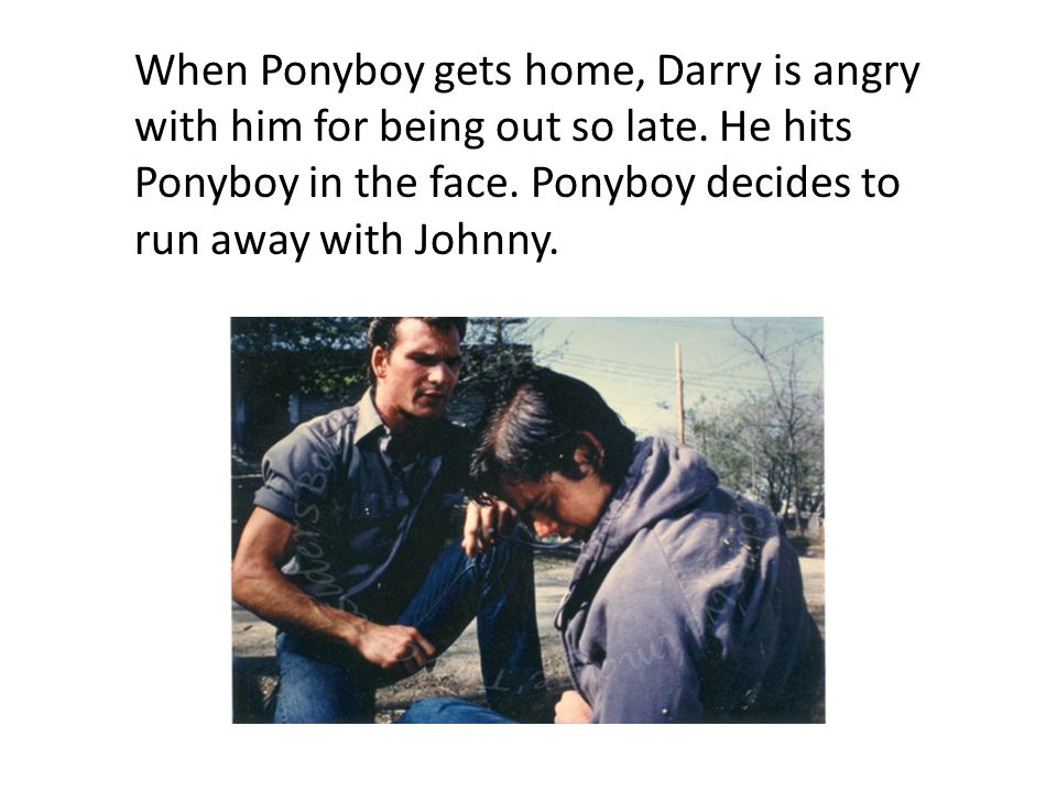 When Ponyboy gets home, Darry is angry with him for being out so late. He hits Ponyboy in the face. Ponyboy decides to run away with Johnny.