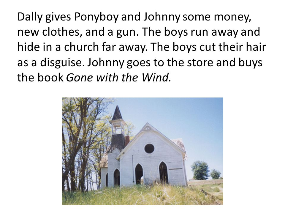 Dally gives Ponyboy and Johnny some money, new clothes, and a gun. The boys run away and hide in a church far away. The boys cut their hair as a disgu