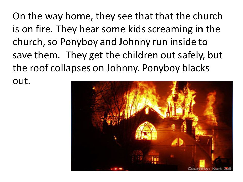 On the way home, they see that that the church is on fire. They hear some kids screaming in the church, so Ponyboy and Johnny run inside to save them.