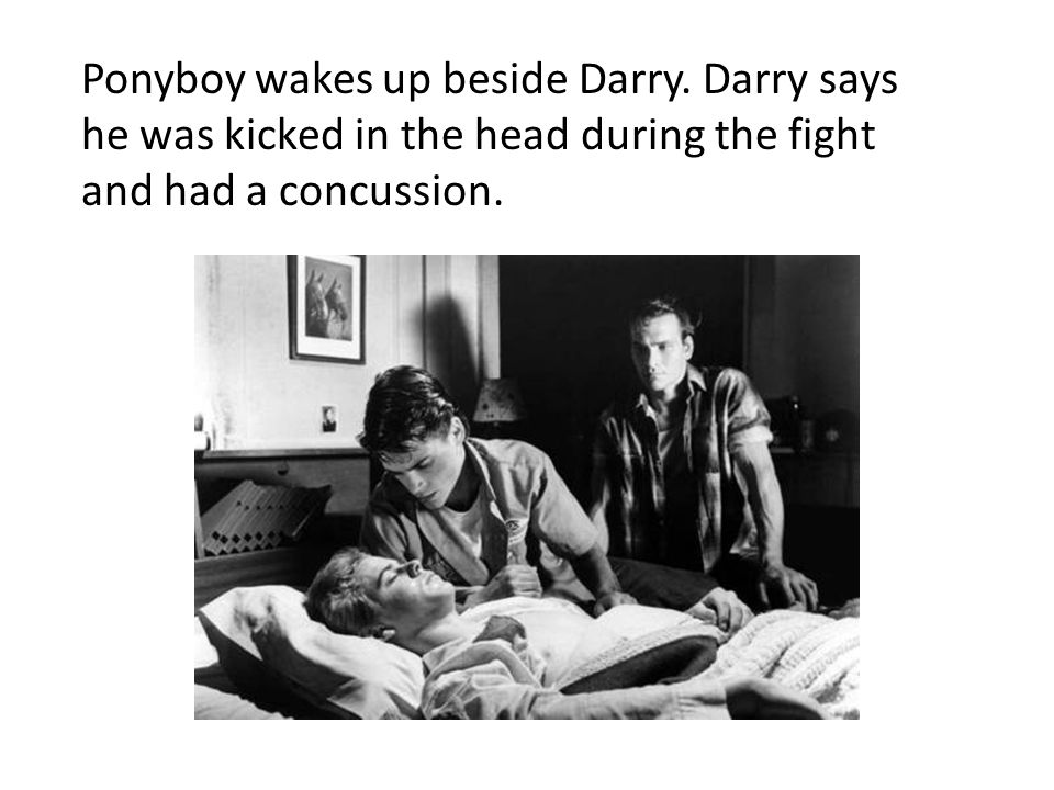 Ponyboy wakes up beside Darry. Darry says he was kicked in the head during the fight and had a concussion.
