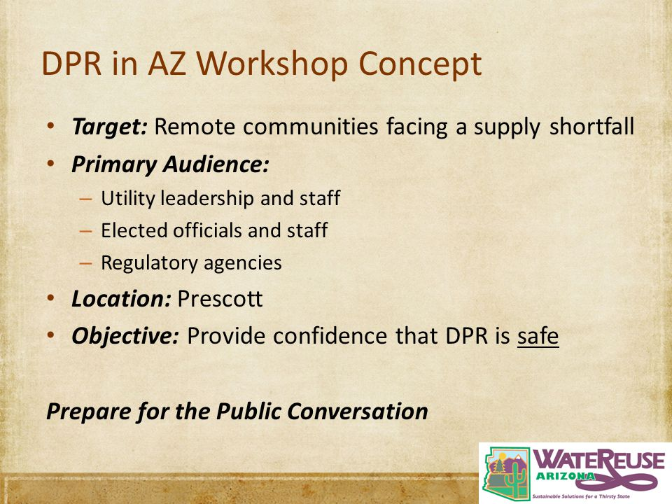 DPR in AZ Workshop Concept Target: Remote communities facing a supply shortfall Primary Audience: – Utility leadership and staff – Elected officials a