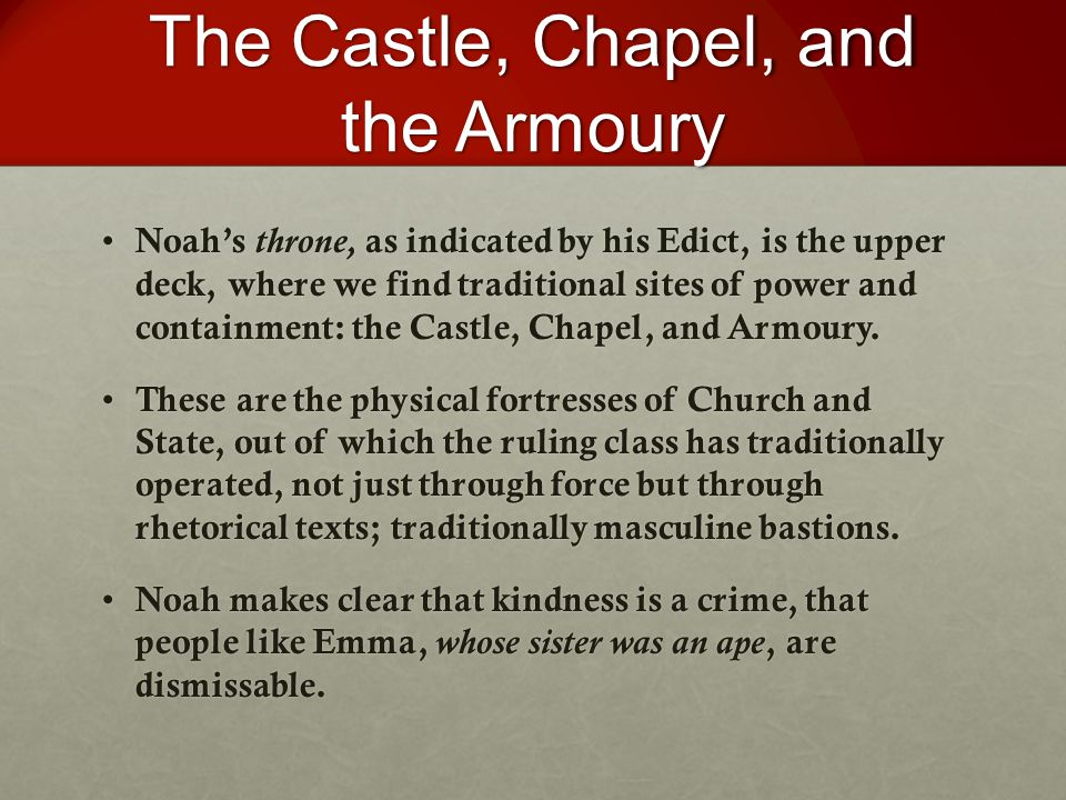The Castle, Chapel, and the Armoury Noah's throne, as indicated by his Edict, is the upper deck, where we find traditional sites of power and containment: the Castle, Chapel, and Armoury.