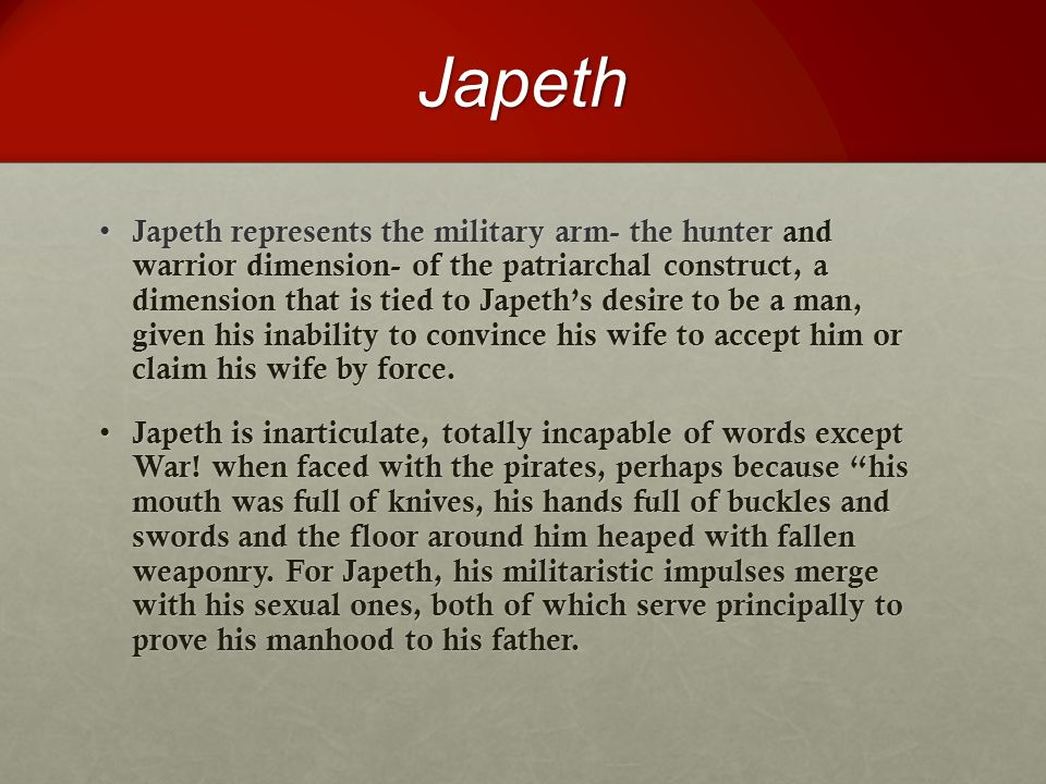 Japeth Japeth represents the military arm- the hunter and warrior dimension- of the patriarchal construct, a dimension that is tied to Japeth's desire