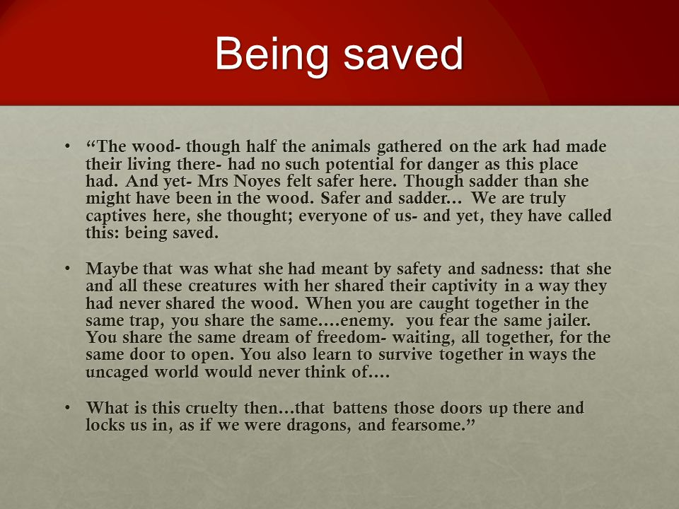 """Being saved """"The wood- though half the animals gathered on the ark had made their living there- had no such potential for danger as this place had. An"""
