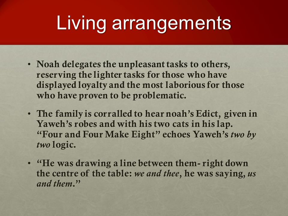 Living arrangements Noah delegates the unpleasant tasks to others, reserving the lighter tasks for those who have displayed loyalty and the most laborious for those who have proven to be problematic.