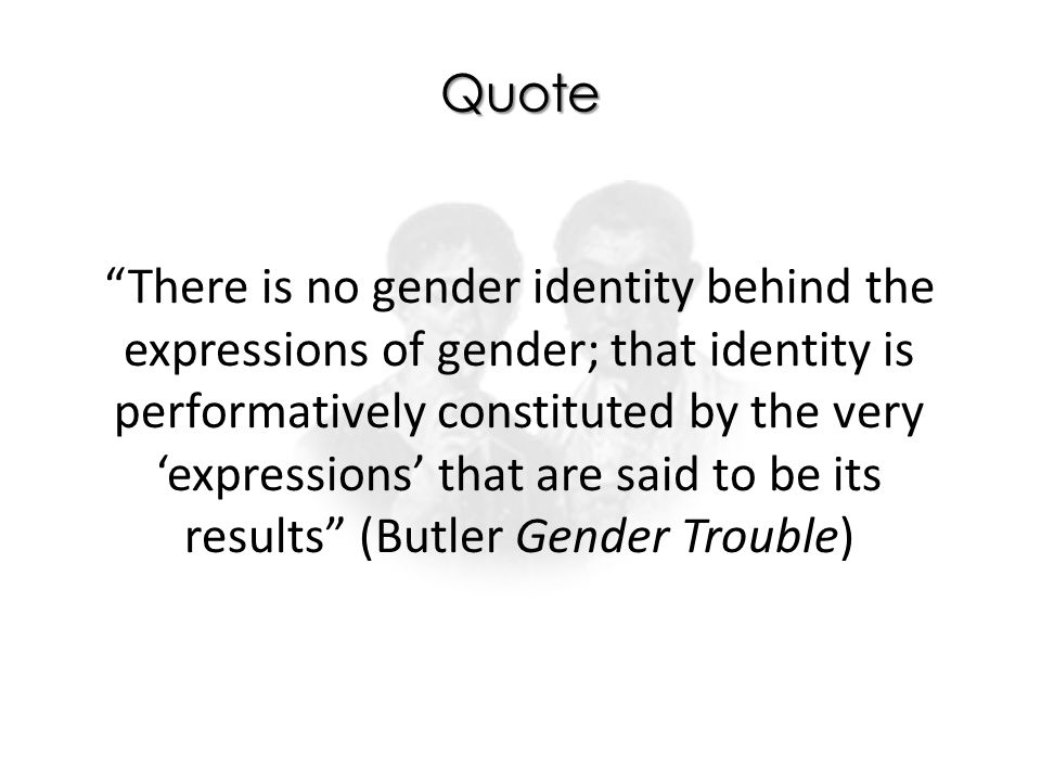 "Quote ""There is no gender identity behind the expressions of gender; that identity is performatively constituted by the very 'expressions' that are sa"