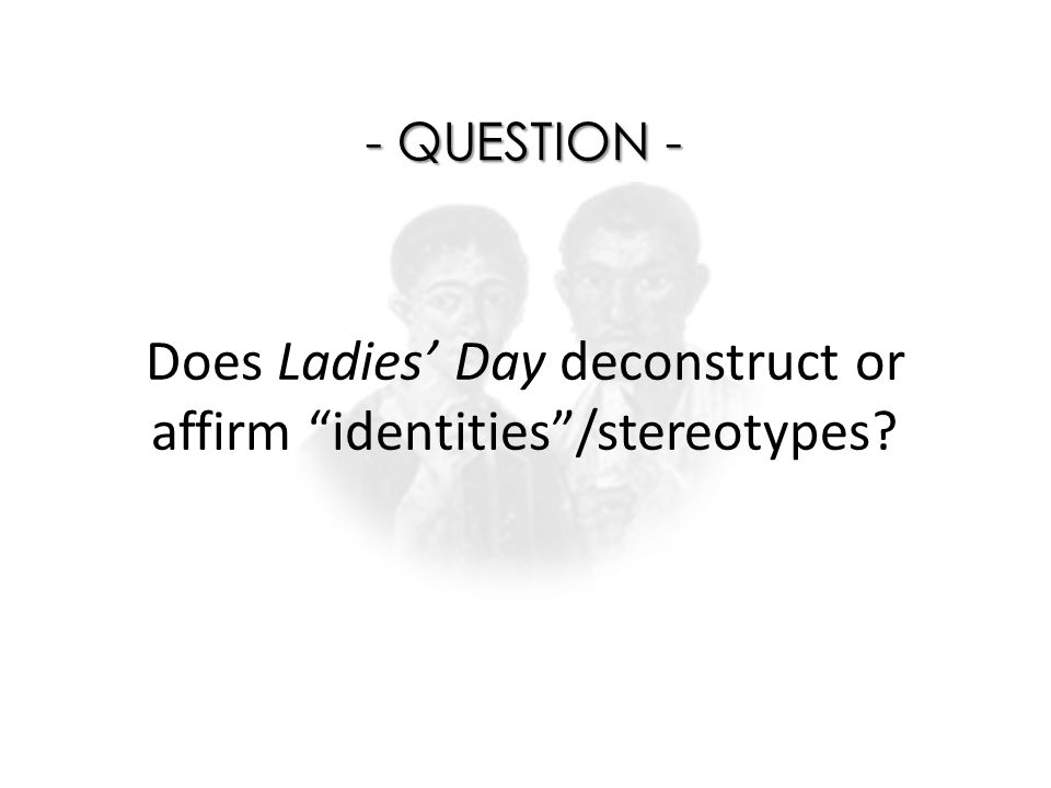 "Does Ladies' Day deconstruct or affirm ""identities""/stereotypes? - QUESTION -"