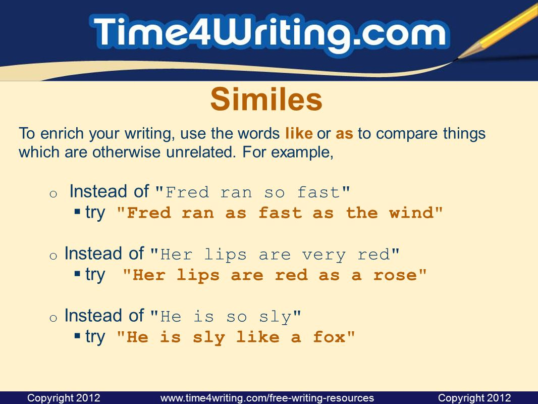 Similes To enrich your writing, use the words like or as to compare things which are otherwise unrelated. For example, o Instead of
