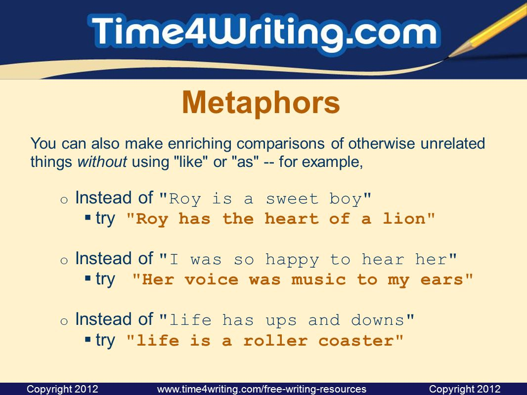 Metaphors You can also make enriching comparisons of otherwise unrelated things without using like or as -- for example, o Instead of Roy is a sweet boy  try Roy has the heart of a lion o Instead of I was so happy to hear her  try Her voice was music to my ears o Instead of life has ups and downs  try life is a roller coaster Copyright 2012 www.time4writing.com/free-writing-resources Copyright 2012