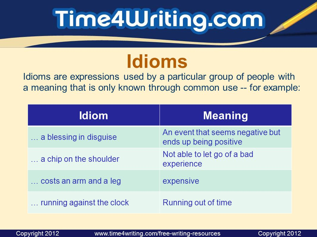 Idioms Idioms are expressions used by a particular group of people with a meaning that is only known through common use -- for example: Copyright 2012 www.time4writing.com/free-writing-resources Copyright 2012 IdiomMeaning … a blessing in disguise An event that seems negative but ends up being positive … a chip on the shoulder Not able to let go of a bad experience … costs an arm and a legexpensive … running against the clockRunning out of time