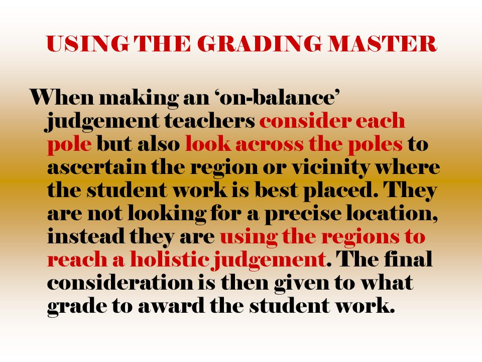 USING THE GRADING MASTER When making an 'on-balance' judgement teachers consider each pole but also look across the poles to ascertain the region or vicinity where the student work is best placed.
