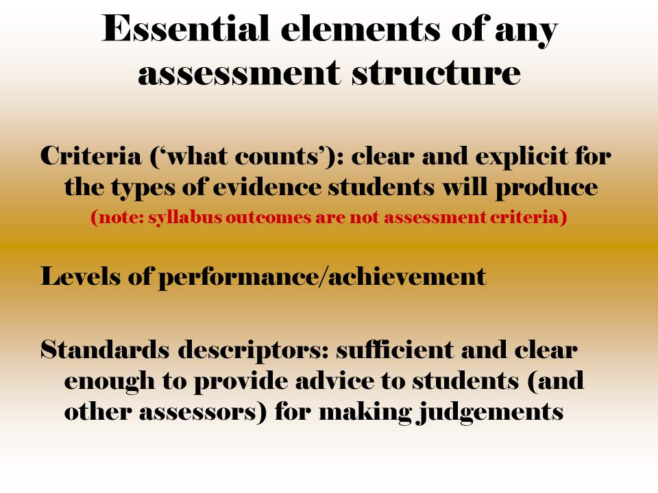 Essential elements of any assessment structure Criteria ('what counts'): clear and explicit for the types of evidence students will produce (note: syllabus outcomes are not assessment criteria) Levels of performance/achievement Standards descriptors: sufficient and clear enough to provide advice to students (and other assessors) for making judgements