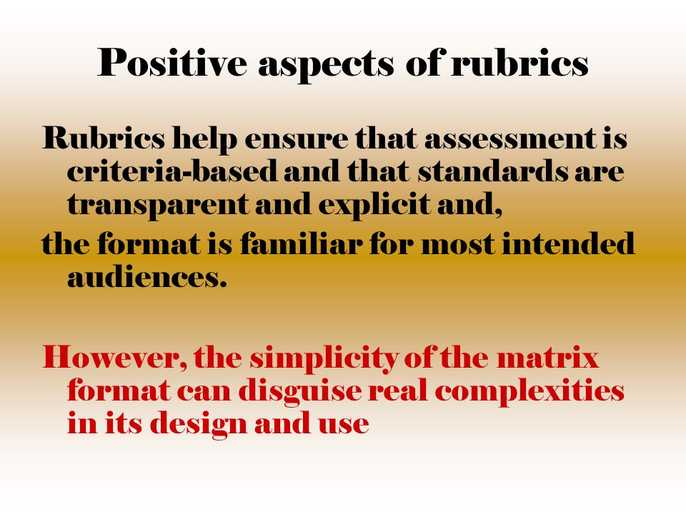 Positive aspects of rubrics Rubrics help ensure that assessment is criteria-based and that standards are transparent and explicit and, the format is familiar for most intended audiences.