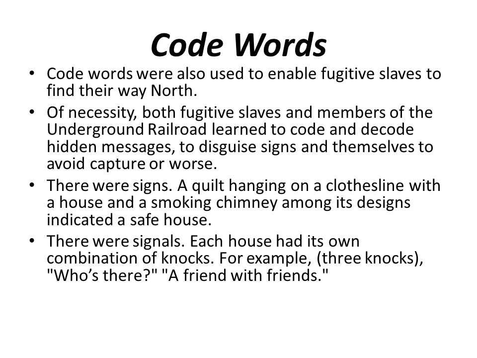 Code Words Code words were also used to enable fugitive slaves to find their way North. Of necessity, both fugitive slaves and members of the Undergro