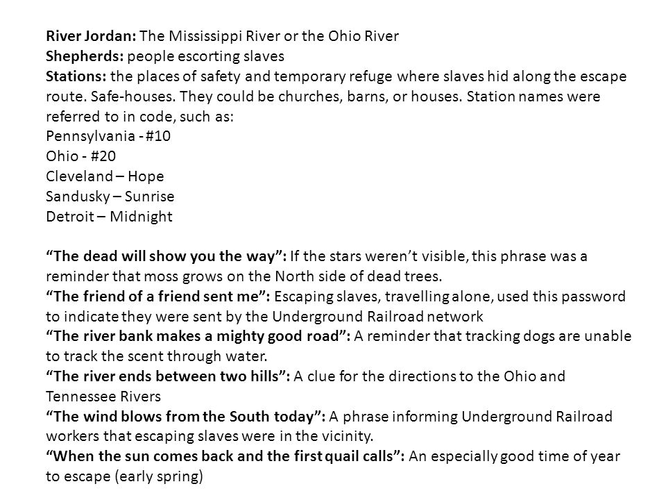 River Jordan: The Mississippi River or the Ohio River Shepherds: people escorting slaves Stations: the places of safety and temporary refuge where sla