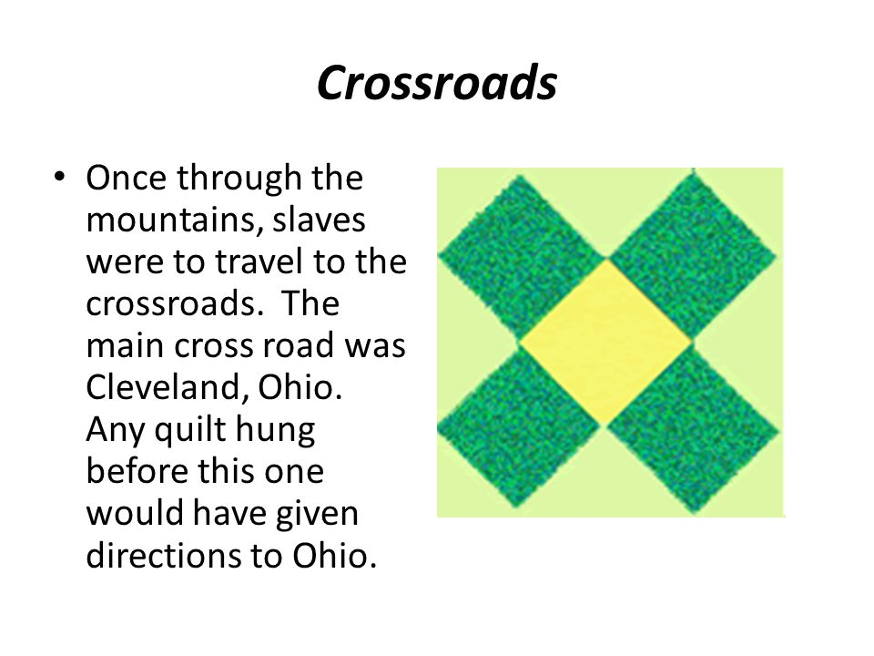 Crossroads Once through the mountains, slaves were to travel to the crossroads. The main cross road was Cleveland, Ohio. Any quilt hung before this on