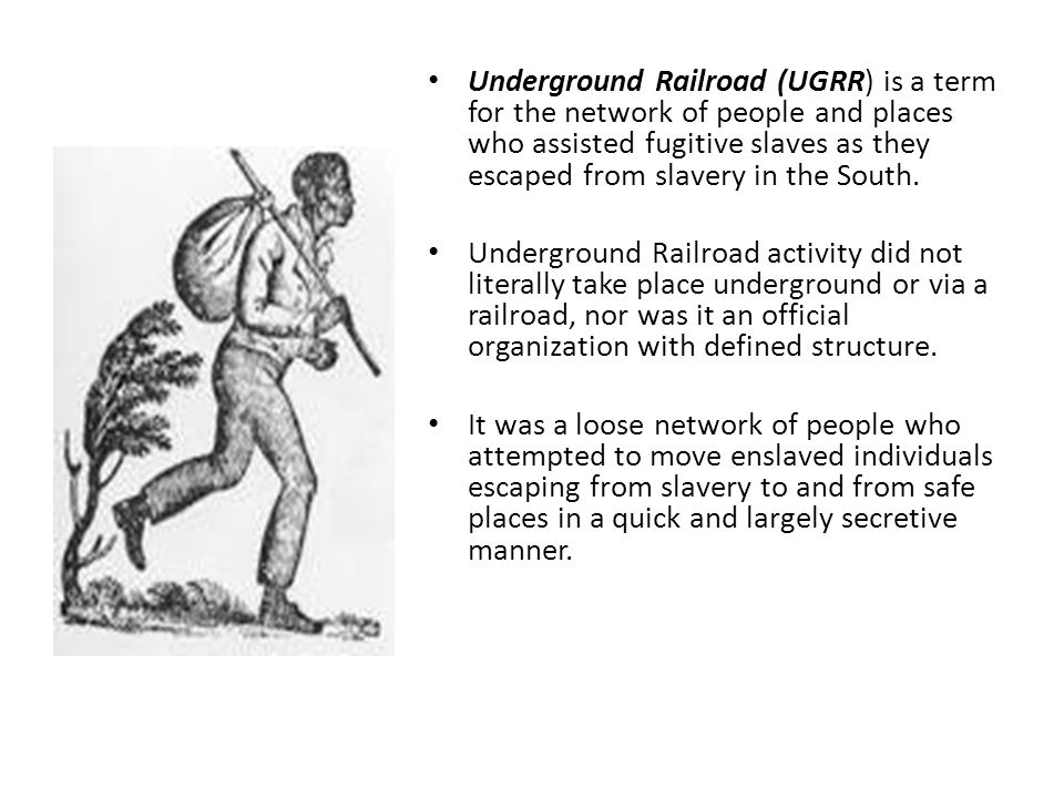Underground Railroad (UGRR) is a term for the network of people and places who assisted fugitive slaves as they escaped from slavery in the South. Und