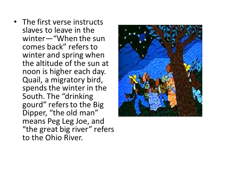 """The first verse instructs slaves to leave in the winter—""""When the sun comes back"""" refers to winter and spring when the altitude of the sun at noon is"""