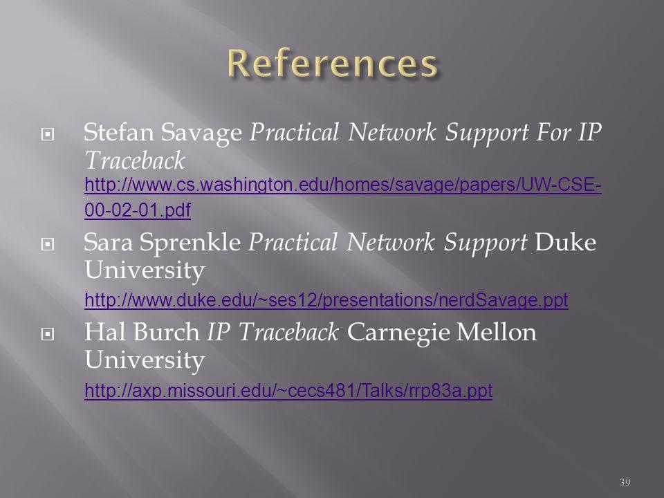  Stefan Savage Practical Network Support For IP Traceback http://www.cs.washington.edu/homes/savage/papers/UW-CSE- 00-02-01.pdf http://www.cs.washington.edu/homes/savage/papers/UW-CSE- 00-02-01.pdf  Sara Sprenkle Practical Network Support Duke University http://www.duke.edu/~ses12/presentations/nerdSavage.ppt http://www.duke.edu/~ses12/presentations/nerdSavage.ppt  Hal Burch IP Traceback Carnegie Mellon University http://axp.missouri.edu/~cecs481/Talks/rrp83a.ppt http://axp.missouri.edu/~cecs481/Talks/rrp83a.ppt 39