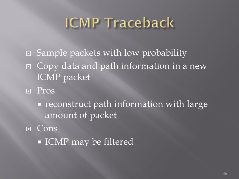  Sample packets with low probability  Copy data and path information in a new ICMP packet  Pros  reconstruct path information with large amount of packet  Cons  ICMP may be filtered 46