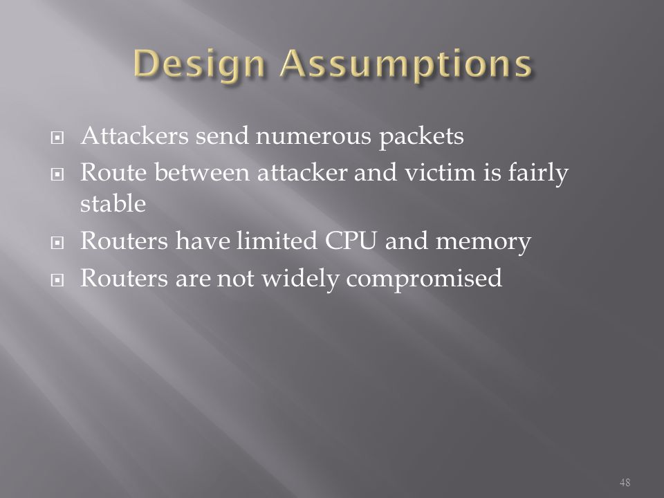 Attackers send numerous packets  Route between attacker and victim is fairly stable  Routers have limited CPU and memory  Routers are not widely compromised 48