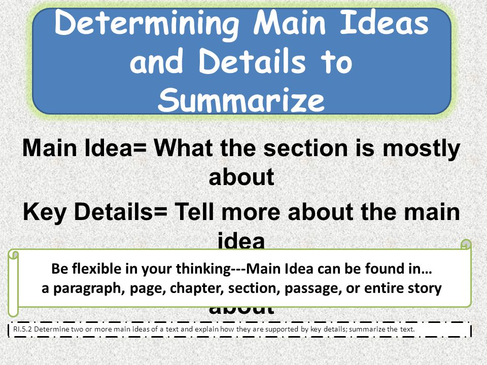 Main Idea= What the section is mostly about Key Details= Tell more about the main idea Summary= What the whole text is about RI.5.2 Determine two or more main ideas of a text and explain how they are supported by key details; summarize the text.
