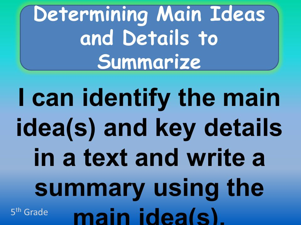 I can identify the main idea(s) and key details in a text and write a summary using the main idea(s).