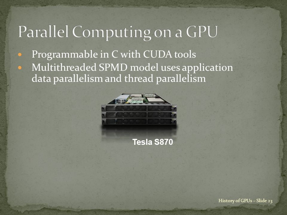 Programmable in C with CUDA tools Multithreaded SPMD model uses application data parallelism and thread parallelism History of GPUs – Slide 23 Tesla S870