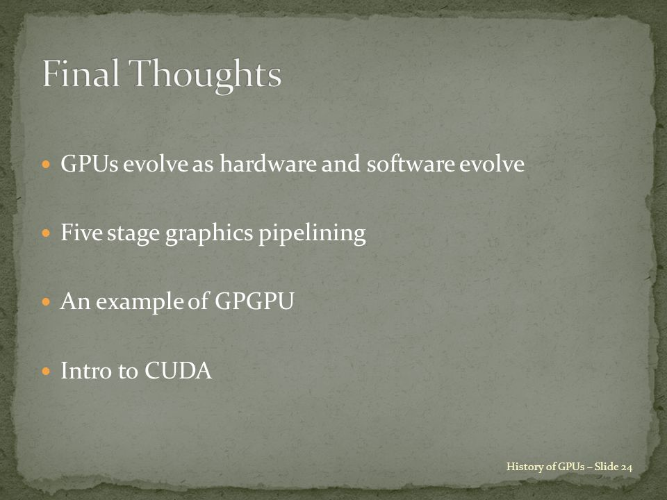 GPUs evolve as hardware and software evolve Five stage graphics pipelining An example of GPGPU Intro to CUDA History of GPUs – Slide 24