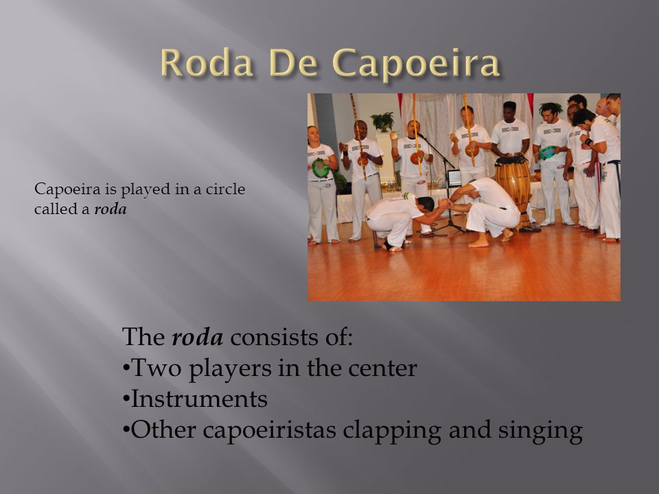 Capoeira is played in a circle called a roda The roda consists of: Two players in the center Instruments Other capoeiristas clapping and singing